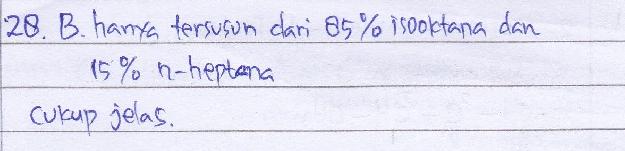 Suatu jenis bensin memiliki bilangan oktan 85, berarti… A. hanya tersusun dari 15% isooktana dan 85% n-heptana B. hanya tersusun dari 85% isooktana dan 15% n-heptana C. mutu bensin tersebut lebih baik dari bensin pertamax D. mutu bensin tersebut setara dengan mutu campuran 85% isooktana dan 15% n-heptana E. mutu bensin tersebut setara dengan mutu campuran 15% isooktana dan 85% n-heptana